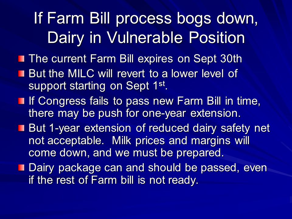 If Farm Bill process bogs down, Dairy in Vulnerable Position The current Farm Bill expires on Sept 30th But the MILC will revert to a lower level of support starting on Sept 1 st.