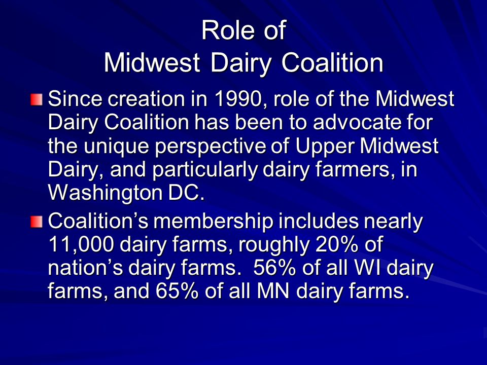 Role of Midwest Dairy Coalition Since creation in 1990, role of the Midwest Dairy Coalition has been to advocate for the unique perspective of Upper Midwest Dairy, and particularly dairy farmers, in Washington DC.