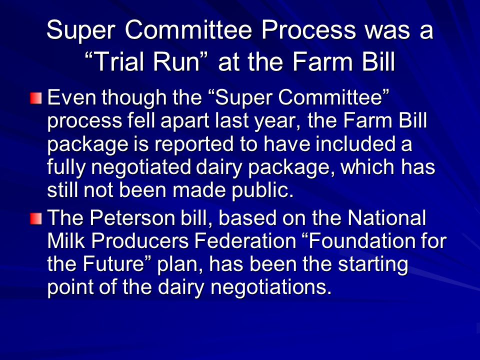 Super Committee Process was a Trial Run at the Farm Bill Even though the Super Committee process fell apart last year, the Farm Bill package is reported to have included a fully negotiated dairy package, which has still not been made public.