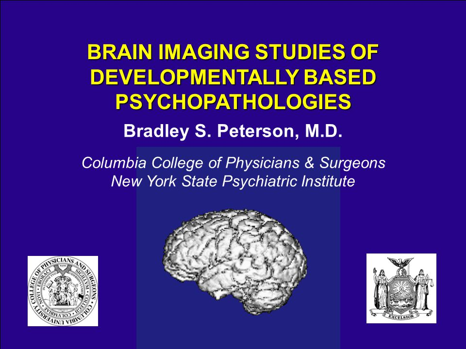 Bradley S. Peterson, M.D. Columbia College of Physicians & Surgeons New York State Psychiatric Institute BRAIN IMAGING STUDIES OF DEVELOPMENTALLY BASE