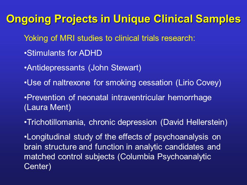 Yoking of MRI studies to clinical trials research: Stimulants for ADHD Antidepressants (John Stewart) Use of naltrexone for smoking cessation (Lirio C