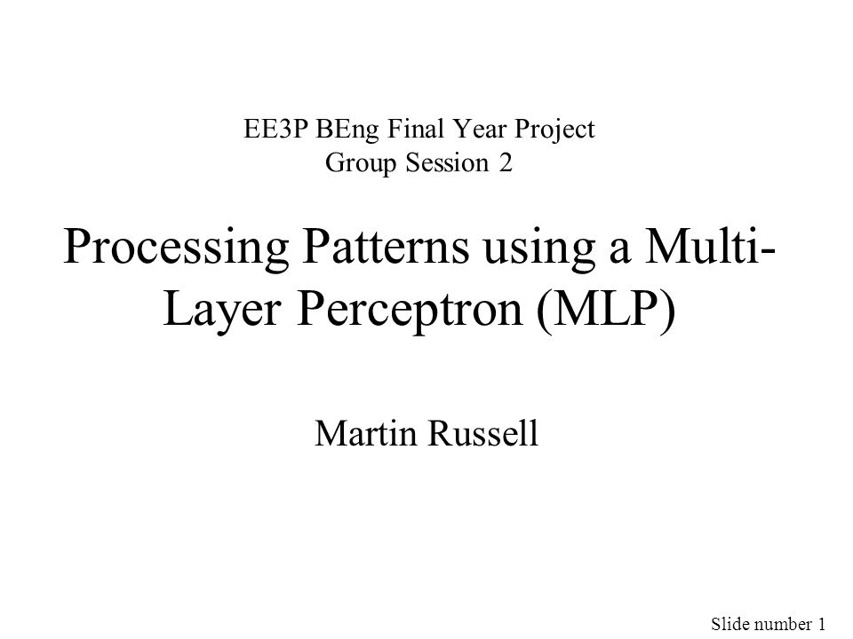 Slide number 22 MLP Training Suppose you have: –Input values 1.212 3.127 1, and –Target values 0 0 0 0 1 0 0 0 0 0 If you apply 1.212 3.127 1 to the input of your MLP, then you would like output to be target The (squared) difference between the target output and actual output is called the Error By adjusting the MLP weights this error can be reduced The algorithm for reducing this error is called Error Back-Propagation