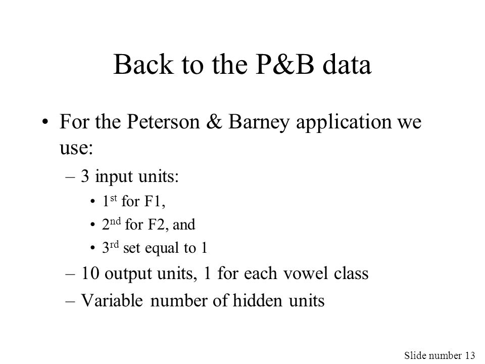 Slide number 13 Back to the P&B data For the Peterson & Barney application we use: –3 input units: 1 st for F1, 2 nd for F2, and 3 rd set equal to 1 –