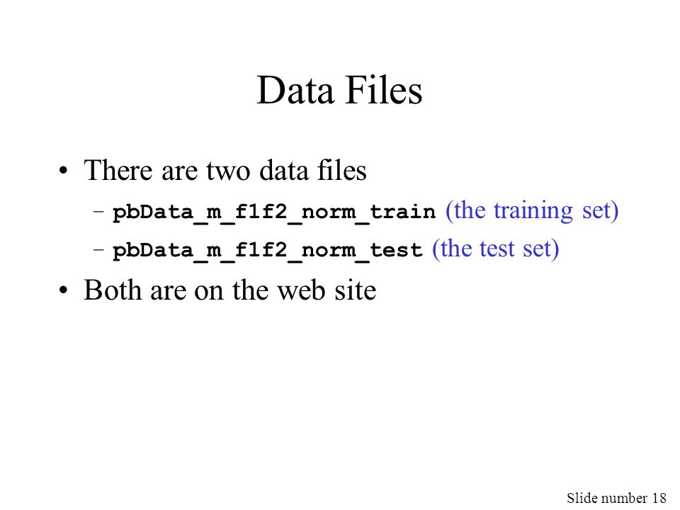 Slide number 18 Data Files There are two data files –pbData_m_f1f2_norm_train (the training set) –pbData_m_f1f2_norm_test (the test set) Both are on t