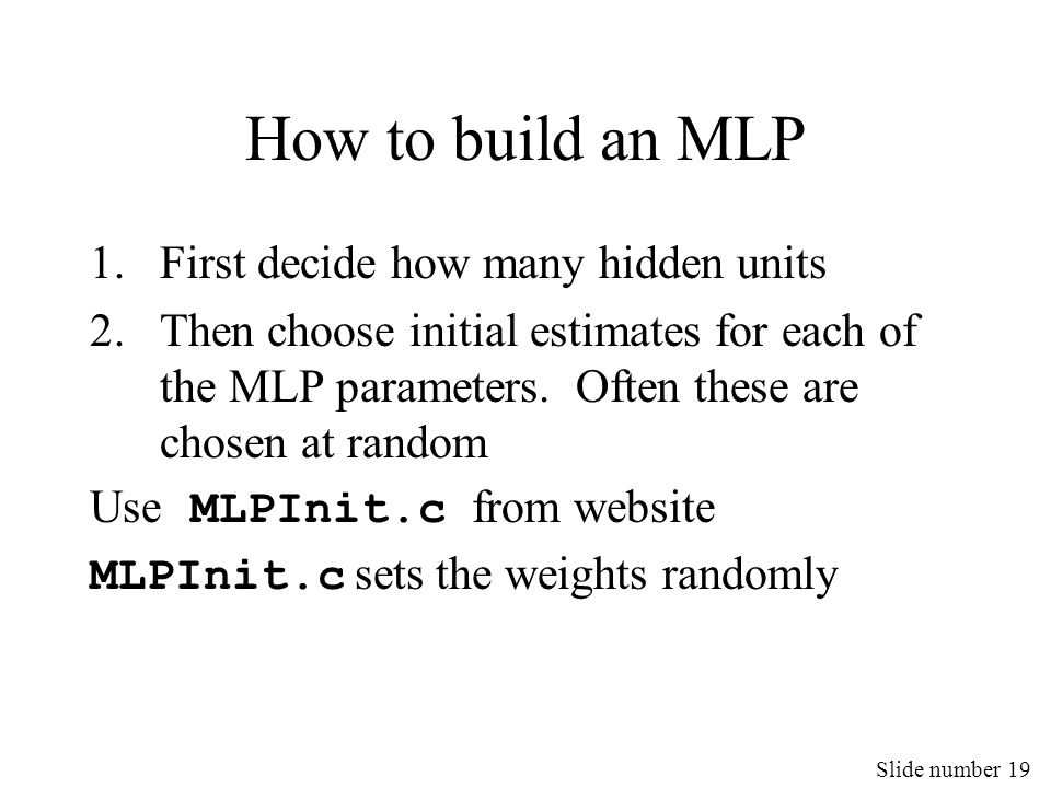 Slide number 19 How to build an MLP 1.First decide how many hidden units 2.Then choose initial estimates for each of the MLP parameters. Often these a
