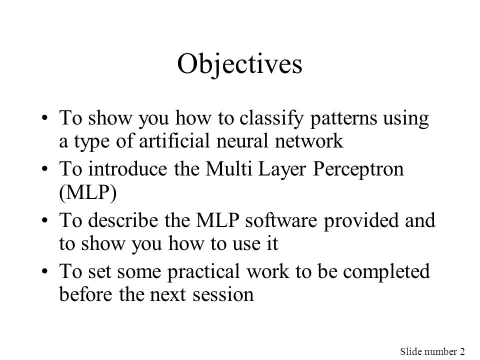 Slide number 2 Objectives To show you how to classify patterns using a type of artificial neural network To introduce the Multi Layer Perceptron (MLP)