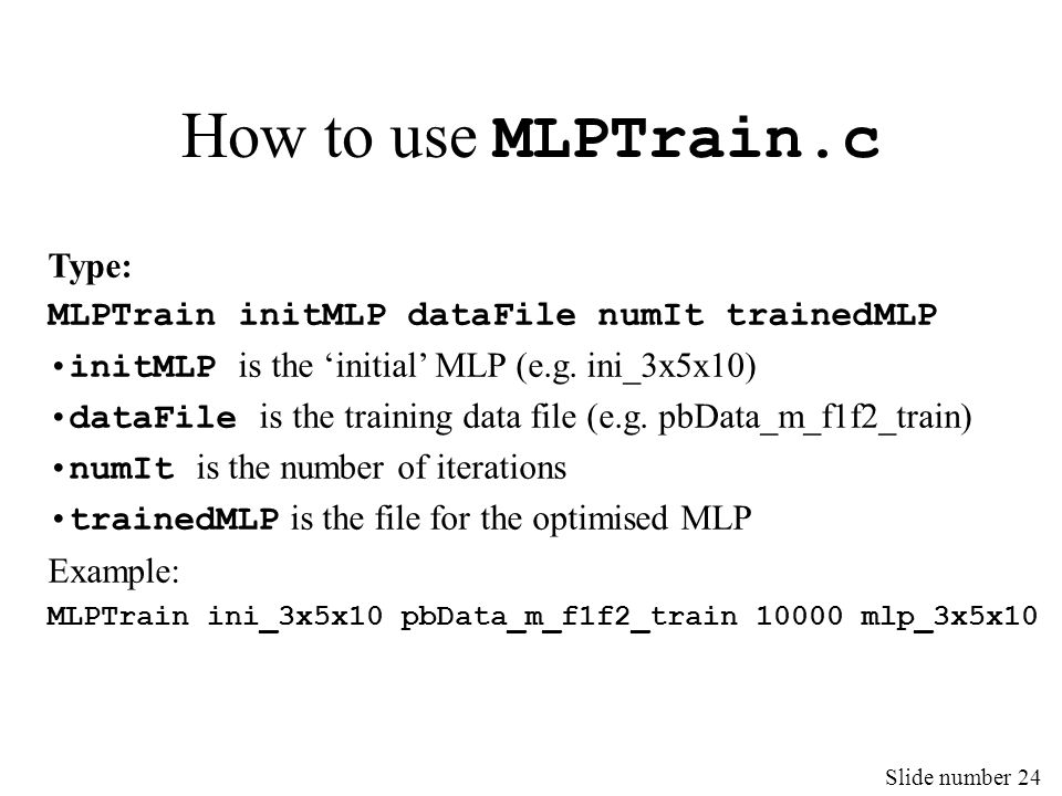 Slide number 24 How to use MLPTrain.c Type: MLPTrain initMLP dataFile numIt trainedMLP initMLP is the 'initial' MLP (e.g. ini_3x5x10) dataFile is the