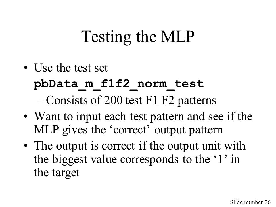 Slide number 26 Testing the MLP Use the test set pbData_m_f1f2_norm_test –Consists of 200 test F1 F2 patterns Want to input each test pattern and see