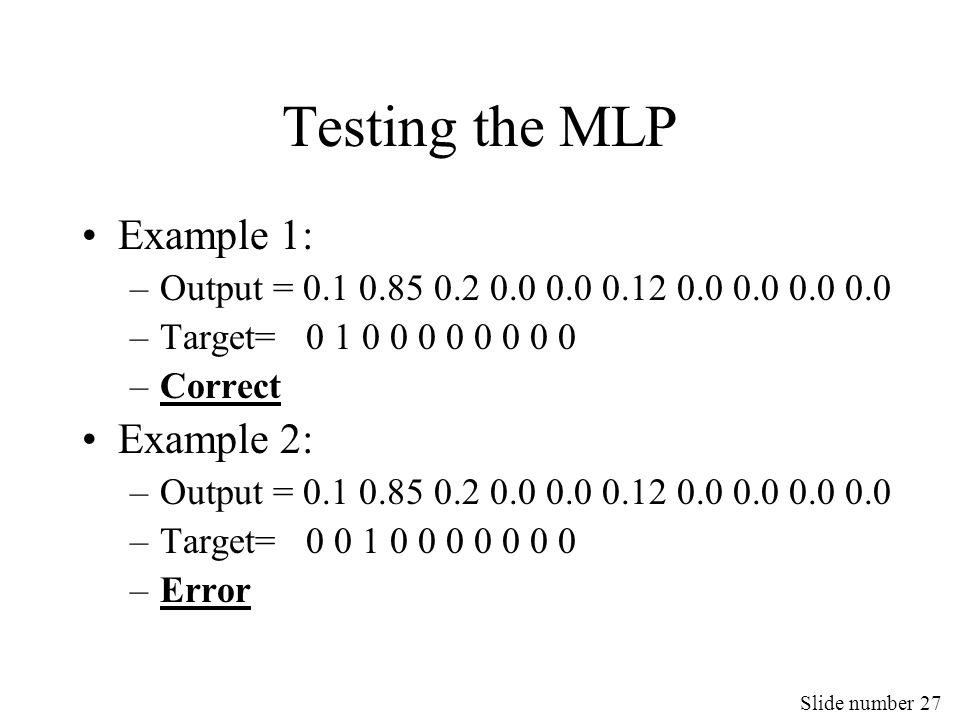 Slide number 27 Testing the MLP Example 1: –Output = 0.1 0.85 0.2 0.0 0.0 0.12 0.0 0.0 0.0 0.0 –Target= 0 1 0 0 0 0 0 0 0 0 –Correct Example 2: –Outpu