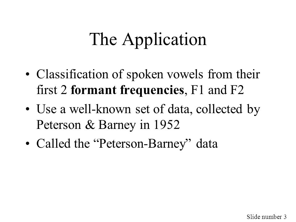 Slide number 3 The Application Classification of spoken vowels from their first 2 formant frequencies, F1 and F2 Use a well-known set of data, collect