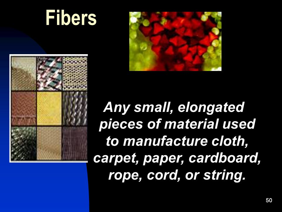 50 Fibers Any small, elongated pieces of material used to manufacture cloth, carpet, paper, cardboard, rope, cord, or string.