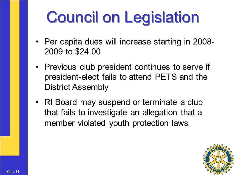 Slide 14 Council on Legislation Per capita dues will increase starting in 2008- 2009 to $24.00 Previous club president continues to serve if president-elect fails to attend PETS and the District Assembly RI Board may suspend or terminate a club that fails to investigate an allegation that a member violated youth protection laws