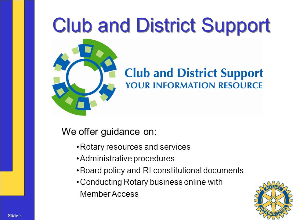 Slide 5 Club and District Support We offer guidance on: Rotary resources and services Administrative procedures Board policy and RI constitutional documents Conducting Rotary business online with Member Access