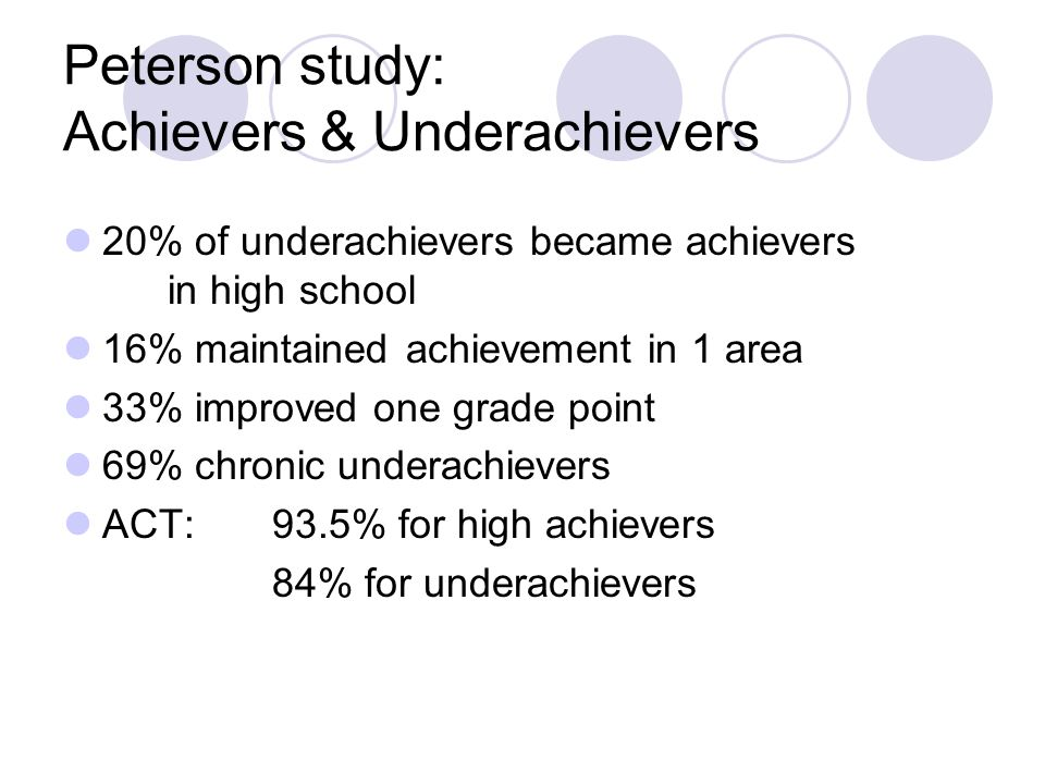 Peterson study: Achievers & Underachievers 20% of underachievers became achievers in high school 16% maintained achievement in 1 area 33% improved one grade point 69% chronic underachievers ACT: 93.5% for high achievers 84% for underachievers