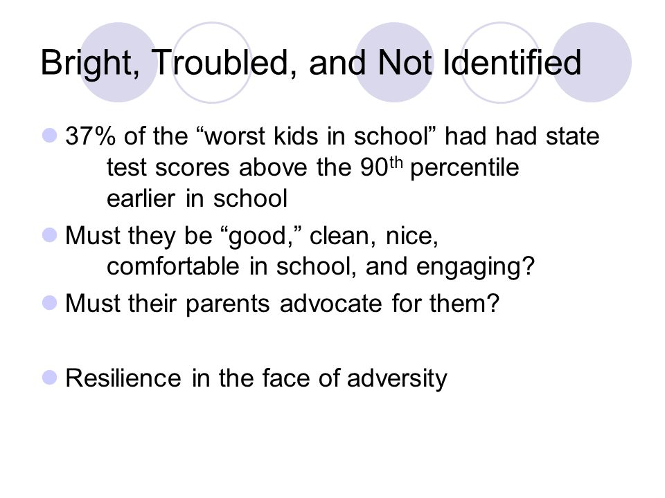 Bright, Troubled, and Not Identified 37% of the worst kids in school had had state test scores above the 90 th percentile earlier in school Must they be good, clean, nice, comfortable in school, and engaging.
