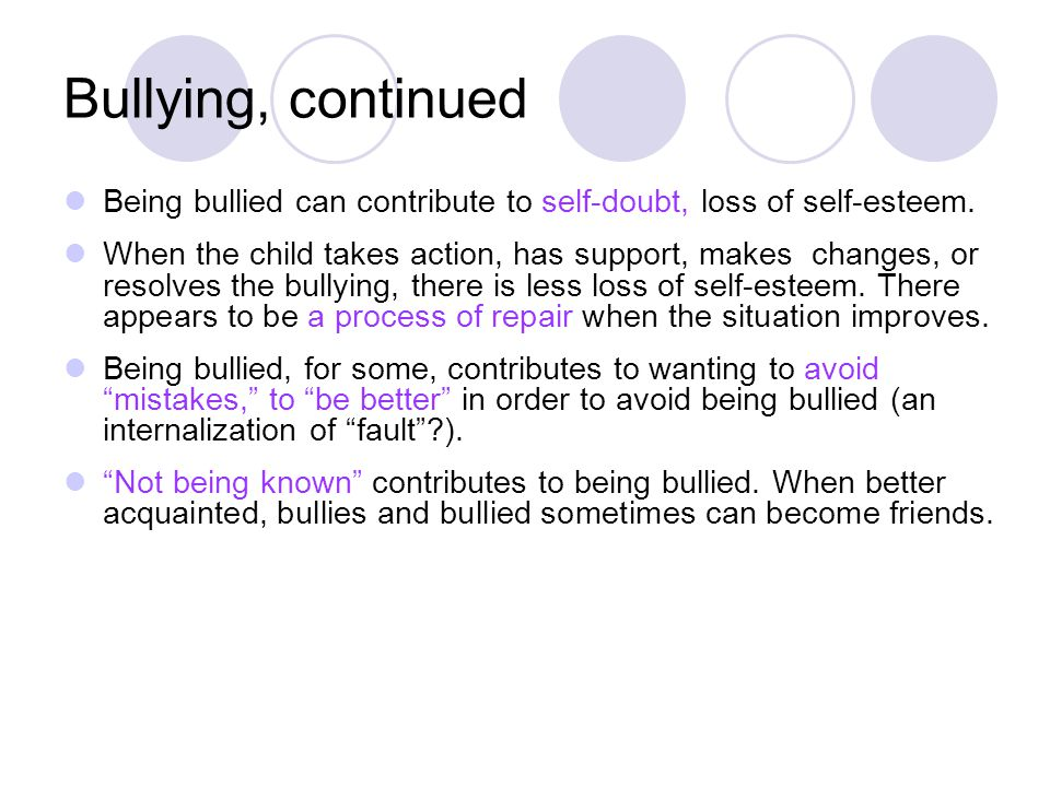 Bullying, continued Being bullied can contribute to self-doubt, loss of self-esteem.