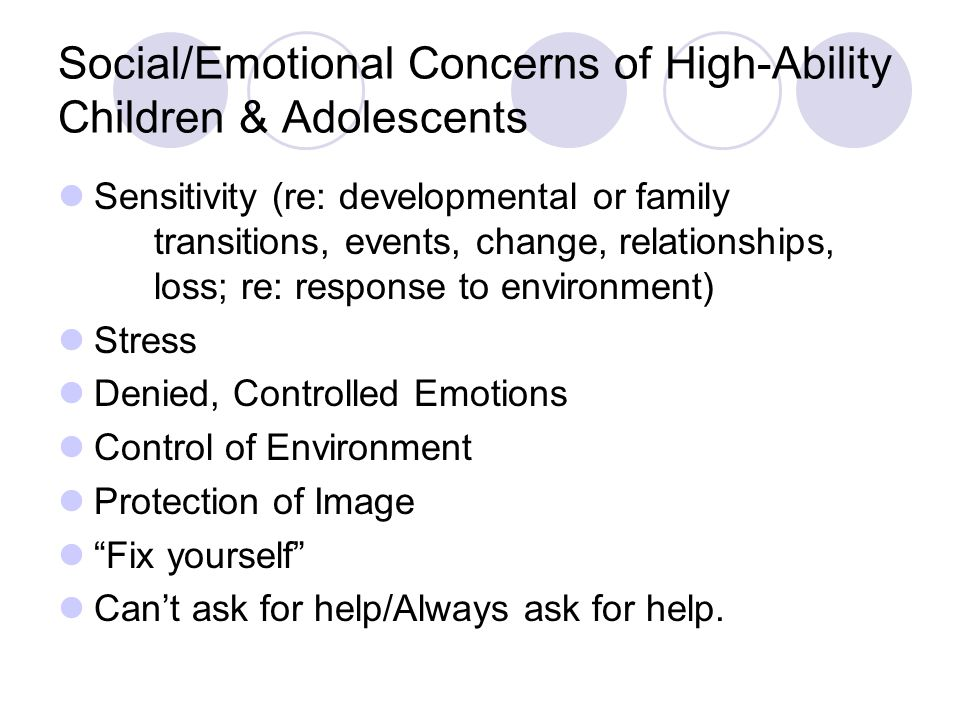 Social/Emotional Concerns of High-Ability Children & Adolescents Sensitivity (re: developmental or family transitions, events, change, relationships, loss; re: response to environment) Stress Denied, Controlled Emotions Control of Environment Protection of Image Fix yourself Can't ask for help/Always ask for help.