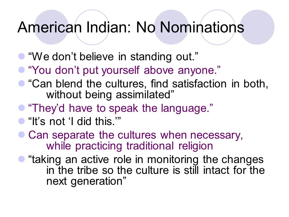 American Indian: No Nominations We don't believe in standing out. You don't put yourself above anyone. Can blend the cultures, find satisfaction in both, without being assimilated They'd have to speak the language. It's not 'I did this.' Can separate the cultures when necessary, while practicing traditional religion taking an active role in monitoring the changes in the tribe so the culture is still intact for the next generation