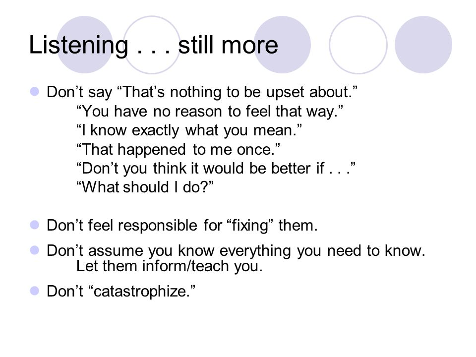 "Listening... still more Don't say ""That's nothing to be upset about."" ""You have no reason to feel that way."" ""I know exactly what you mean."" ""That hap"