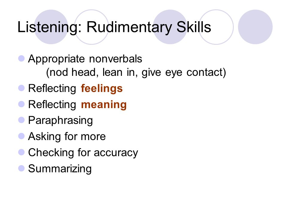 Listening: Rudimentary Skills Appropriate nonverbals (nod head, lean in, give eye contact) Reflecting feelings Reflecting meaning Paraphrasing Asking for more Checking for accuracy Summarizing