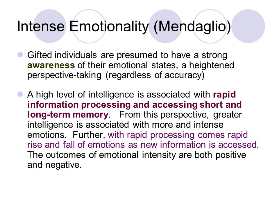 Intense Emotionality (Mendaglio) Gifted individuals are presumed to have a strong awareness of their emotional states, a heightened perspective-taking (regardless of accuracy) A high level of intelligence is associated with rapid information processing and accessing short and long-term memory.