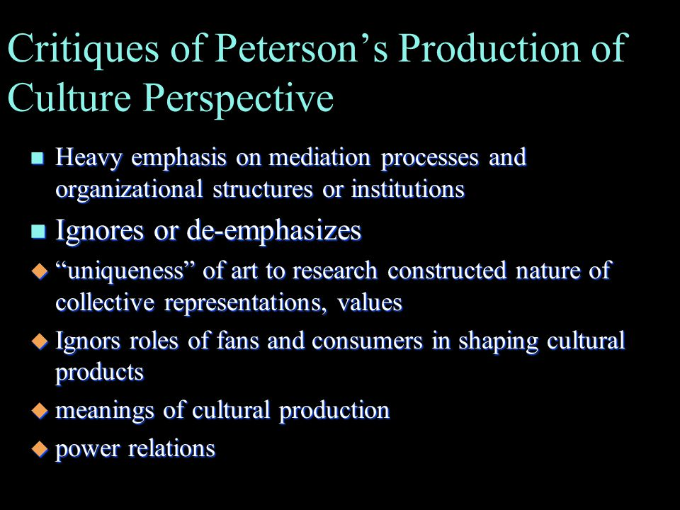 Critiques of Peterson's Production of Culture Perspective n Heavy emphasis on mediation processes and organizational structures or institutions n Ignores or de-emphasizes u uniqueness of art to research constructed nature of collective representations, values u Ignors roles of fans and consumers in shaping cultural products u meanings of cultural production u power relations