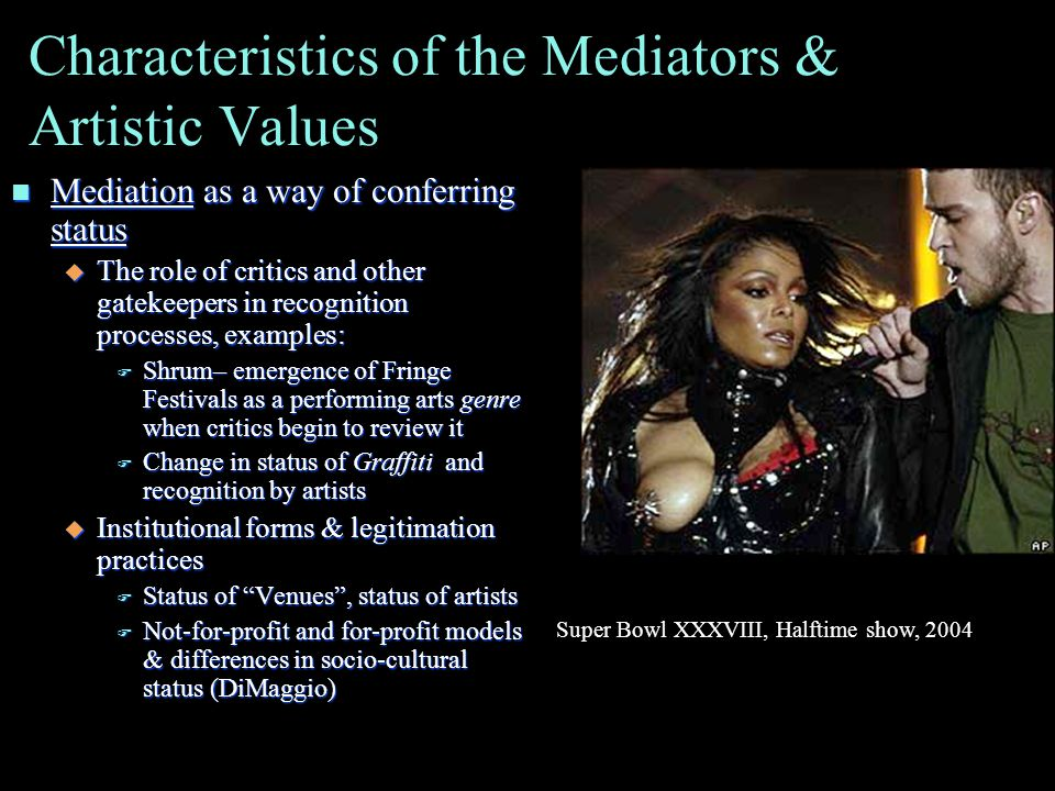 Characteristics of the Mediators & Artistic Values n Mediation as a way of conferring status u The role of critics and other gatekeepers in recognition processes, examples: F Shrum– emergence of Fringe Festivals as a performing arts genre when critics begin to review it F Change in status of Graffiti and recognition by artists u Institutional forms & legitimation practices F Status of Venues , status of artists F Not-for-profit and for-profit models & differences in socio-cultural status (DiMaggio) Super Bowl XXXVIII, Halftime show, 2004