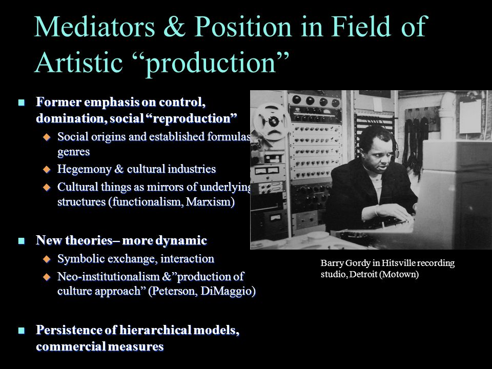 Mediators & Position in Field of Artistic production n Former emphasis on control, domination, social reproduction u Social origins and established formulas or genres u Hegemony & cultural industries u Cultural things as mirrors of underlying structures (functionalism, Marxism) n New theories– more dynamic u Symbolic exchange, interaction u Neo-institutionalism & production of culture approach (Peterson, DiMaggio) n Persistence of hierarchical models, commercial measures Barry Gordy in Hitsville recording studio, Detroit (Motown)