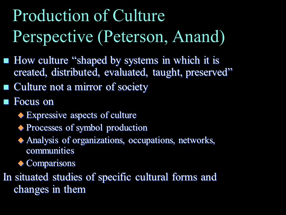 Production of Culture Perspective (Peterson, Anand) n How culture shaped by systems in which it is created, distributed, evaluated, taught, preserved n Culture not a mirror of society n Focus on u Expressive aspects of culture u Processes of symbol production u Analysis of organizations, occupations, networks, communities u Comparisons In situated studies of specific cultural forms and changes in them