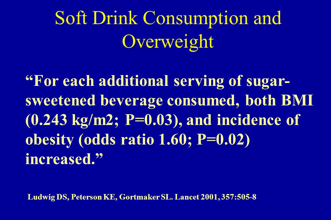 For each additional serving of sugar- sweetened beverage consumed, both BMI (0.243 kg/m2; P=0.03), and incidence of obesity (odds ratio 1.60; P=0.02) increased. Ludwig DS, Peterson KE, Gortmaker SL.