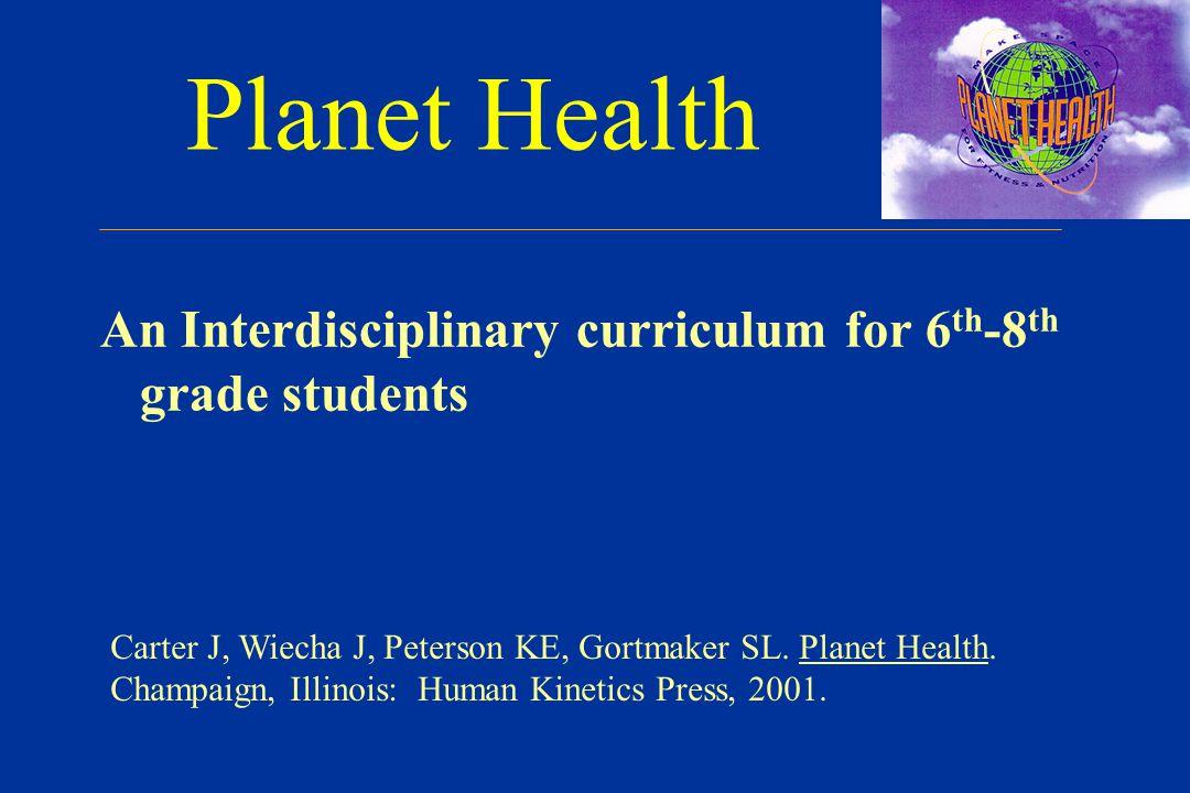 Planet Health An Interdisciplinary curriculum for 6 th -8 th grade students Carter J, Wiecha J, Peterson KE, Gortmaker SL.