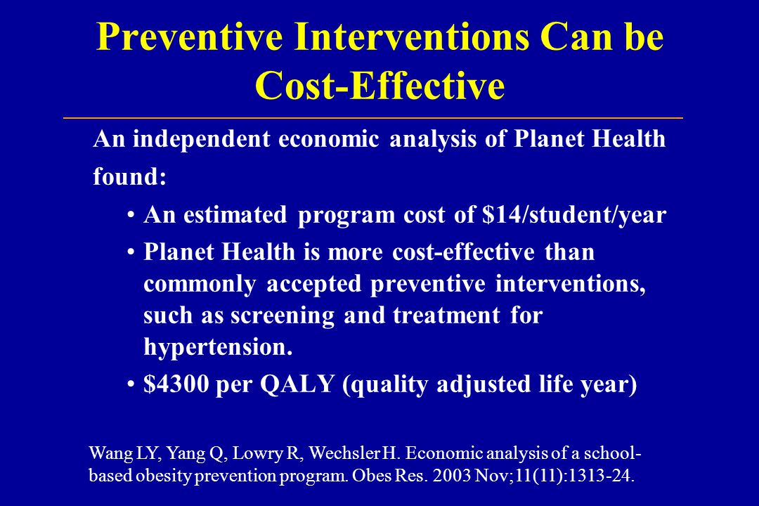 Preventive Interventions Can be Cost-Effective An independent economic analysis of Planet Health found: An estimated program cost of $14/student/year Planet Health is more cost-effective than commonly accepted preventive interventions, such as screening and treatment for hypertension.