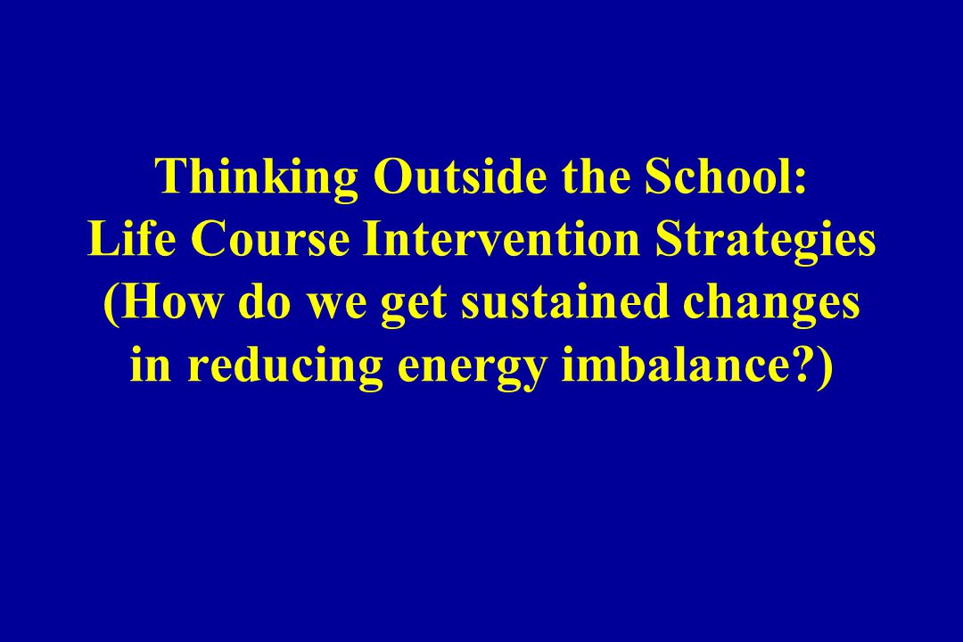 Thinking Outside the School: Life Course Intervention Strategies (How do we get sustained changes in reducing energy imbalance )