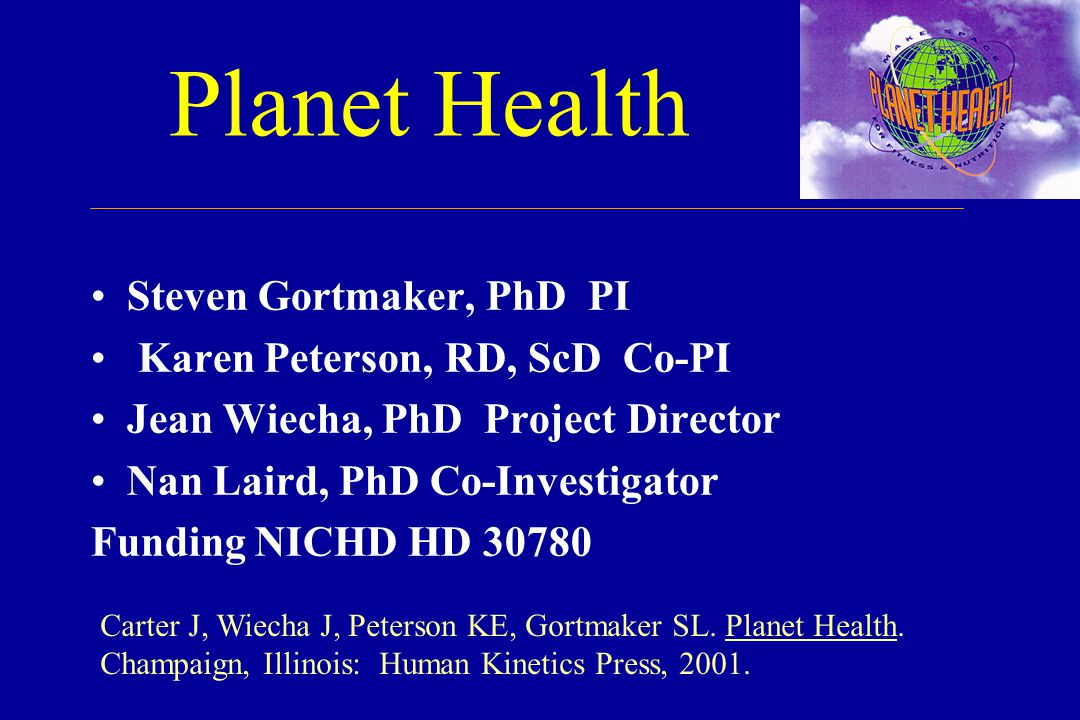 Planet Health Steven Gortmaker, PhD PI Karen Peterson, RD, ScD Co-PI Jean Wiecha, PhD Project Director Nan Laird, PhD Co-Investigator Funding NICHD HD 30780 Carter J, Wiecha J, Peterson KE, Gortmaker SL.