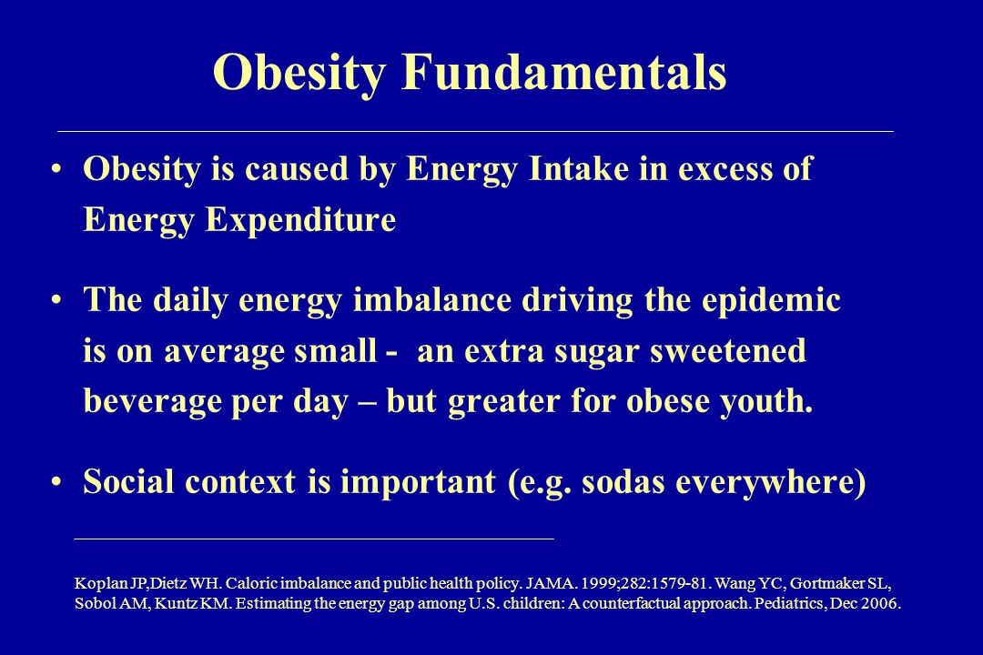 Obesity Fundamentals Obesity is caused by Energy Intake in excess of Energy Expenditure The daily energy imbalance driving the epidemic is on average small - an extra sugar sweetened beverage per day – but greater for obese youth.