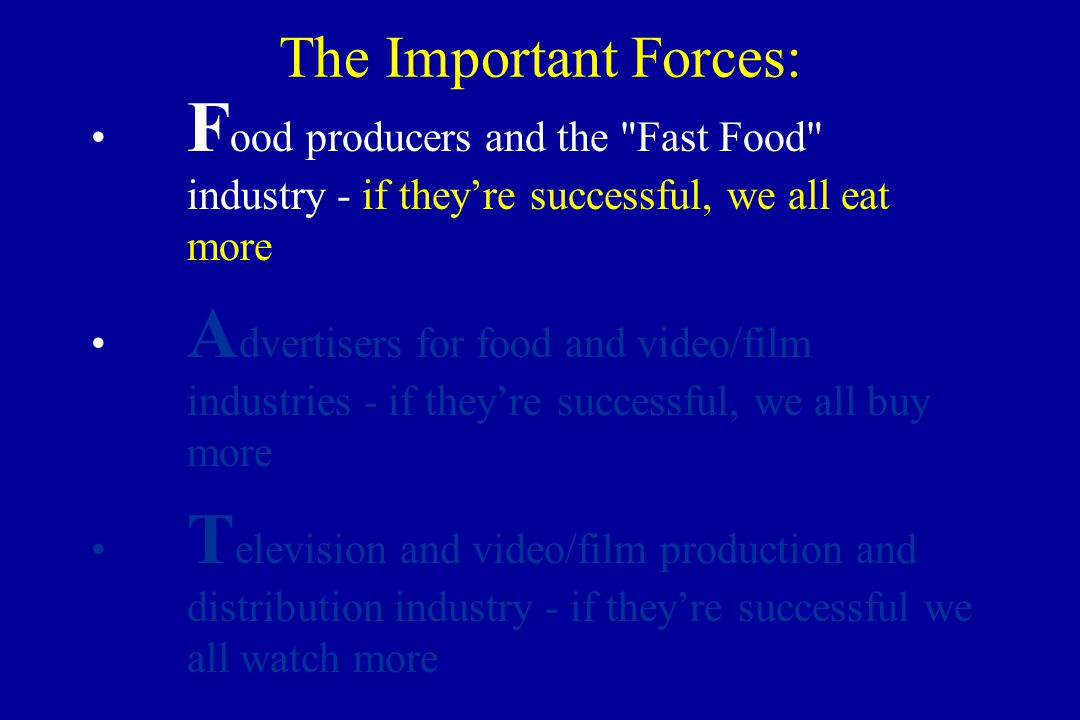The Important Forces: F ood producers and the Fast Food industry - if they're successful, we all eat more A dvertisers for food and video/film industries - if they're successful, we all buy more T elevision and video/film production and distribution industry - if they're successful we all watch more
