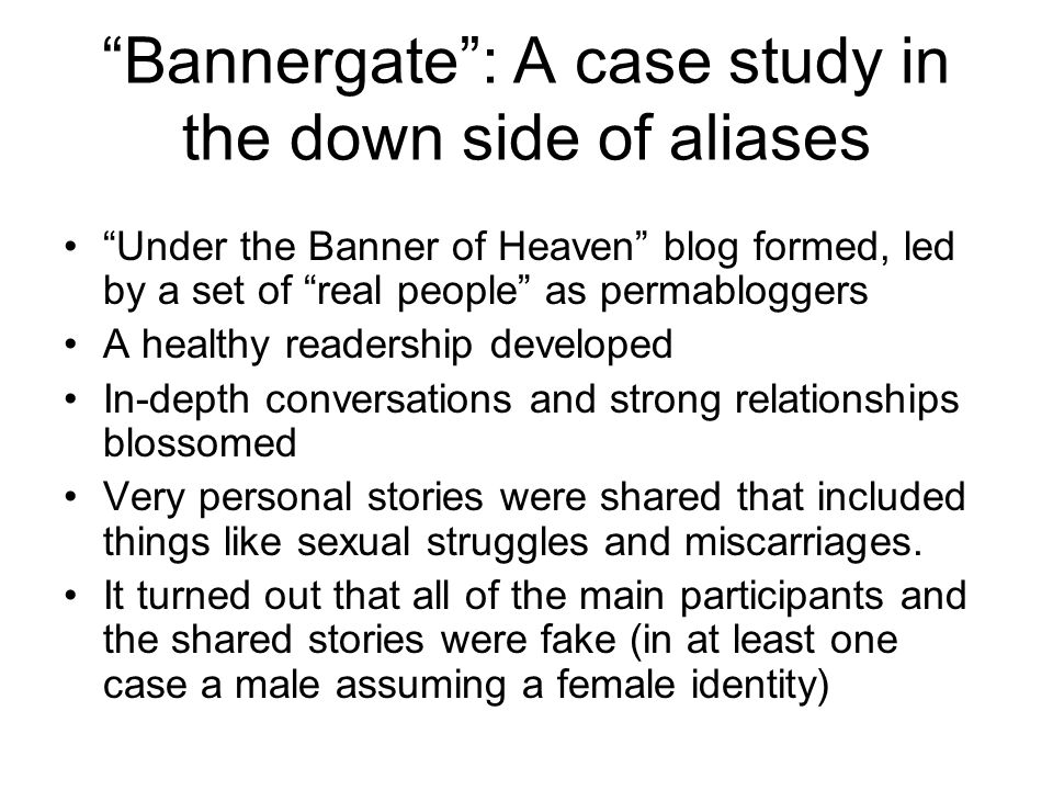 Bannergate : A case study in the down side of aliases Under the Banner of Heaven blog formed, led by a set of real people as permabloggers A healthy readership developed In-depth conversations and strong relationships blossomed Very personal stories were shared that included things like sexual struggles and miscarriages.