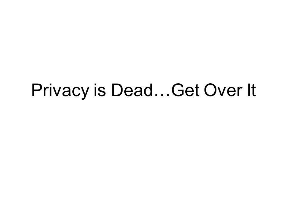 Privacy is Dead…Get Over It