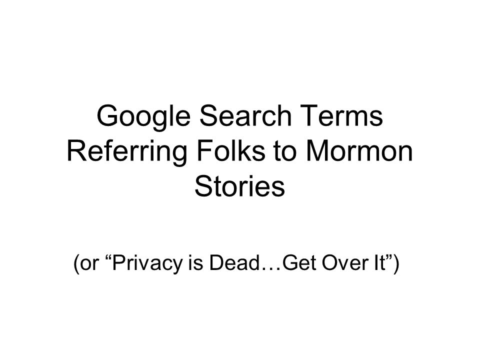 """Google Search Terms Referring Folks to Mormon Stories (or """"Privacy is Dead…Get Over It"""")"""