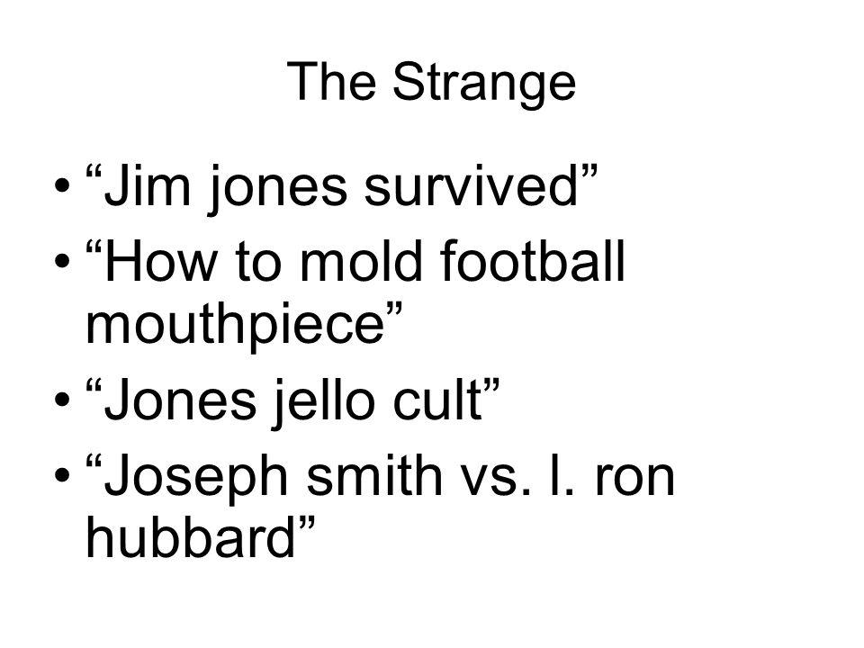 The Strange Jim jones survived How to mold football mouthpiece Jones jello cult Joseph smith vs.