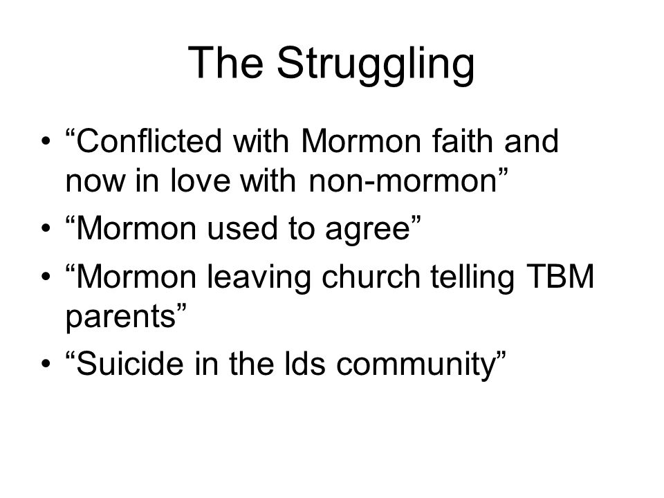 The Struggling Conflicted with Mormon faith and now in love with non-mormon Mormon used to agree Mormon leaving church telling TBM parents Suicide in the lds community