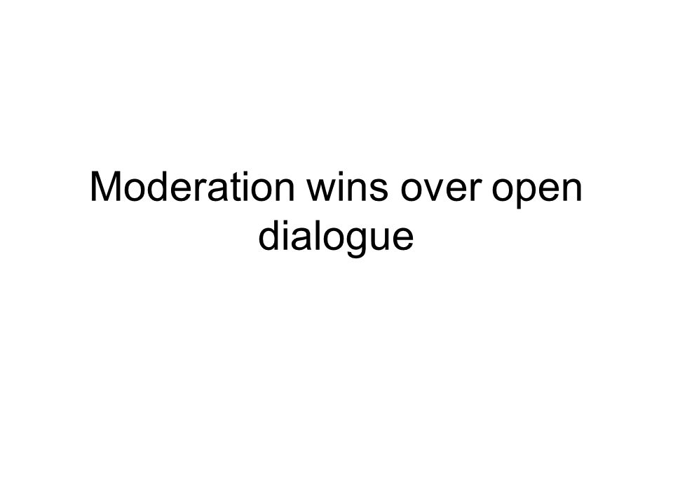 Moderation wins over open dialogue