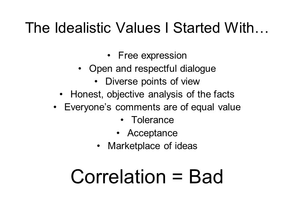 The Idealistic Values I Started With… Free expression Open and respectful dialogue Diverse points of view Honest, objective analysis of the facts Everyone's comments are of equal value Tolerance Acceptance Marketplace of ideas Correlation = Bad