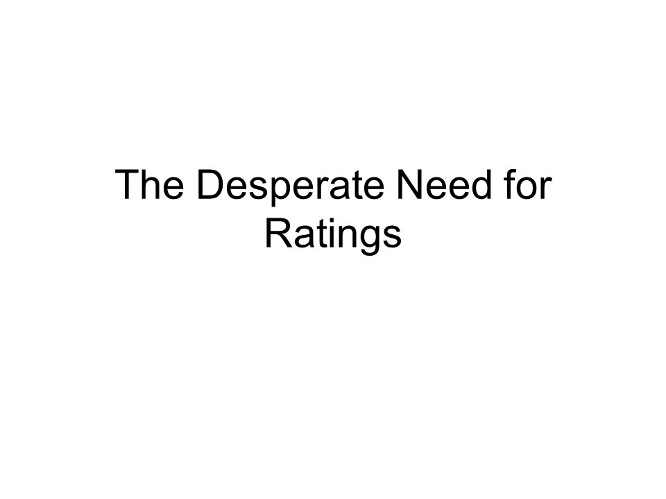 The Desperate Need for Ratings
