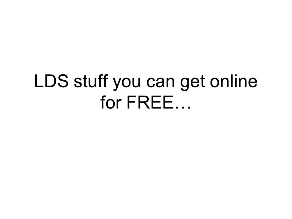 LDS stuff you can get online for FREE…
