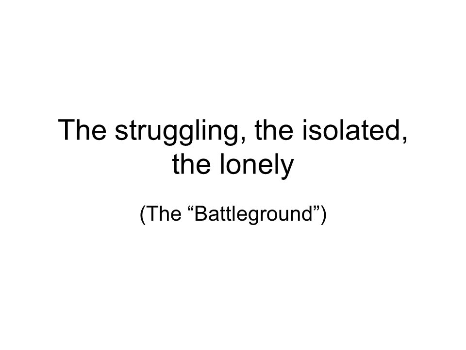The struggling, the isolated, the lonely (The Battleground )