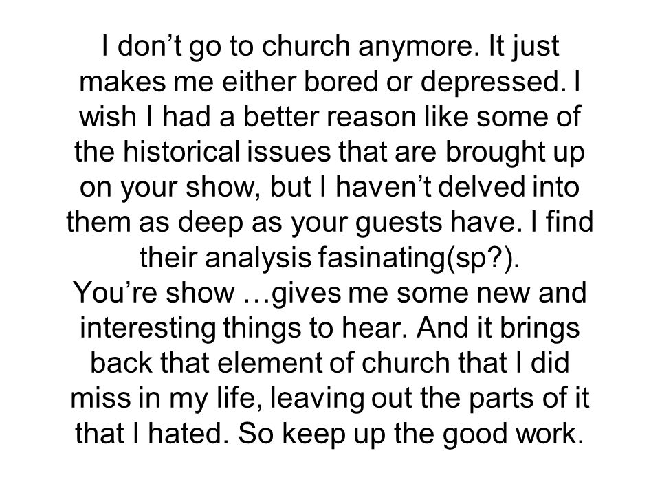 I don't go to church anymore. It just makes me either bored or depressed.