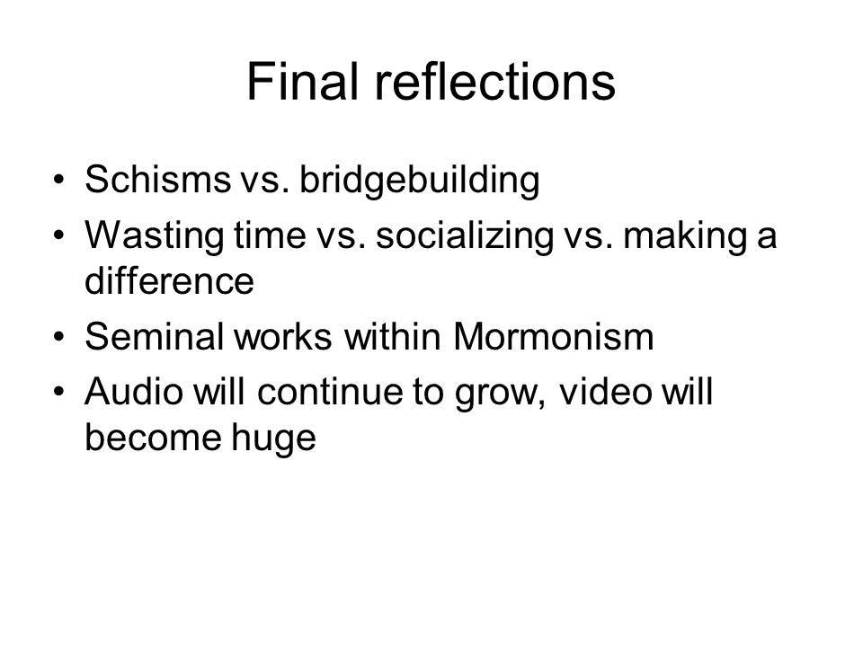 Final reflections Schisms vs. bridgebuilding Wasting time vs.