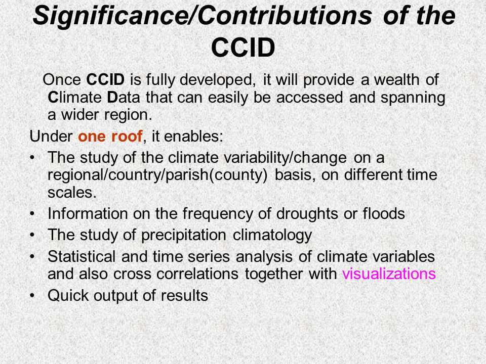 Significance/Contributions of the CCID Once CCID is fully developed, it will provide a wealth of Climate Data that can easily be accessed and spanning a wider region.