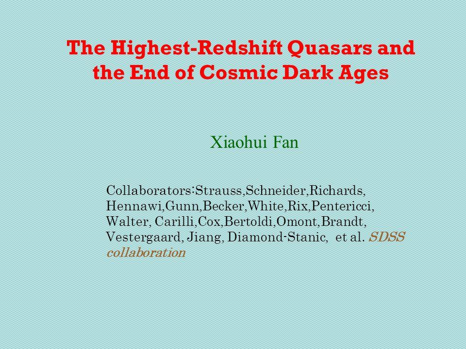 The Highest-Redshift Quasars and the End of Cosmic Dark Ages Xiaohui Fan Collaborators: Strauss,Schneider,Richards, Hennawi,Gunn,Becker,White,Rix,Pentericci, Walter, Carilli,Cox,Bertoldi,Omont,Brandt, Vestergaard, Jiang, Diamond-Stanic, et al.